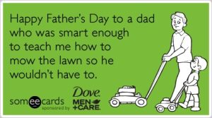 Happy Father's day to a dad who was mart enough to teach me how to mow the yard so he wouldn't have to.